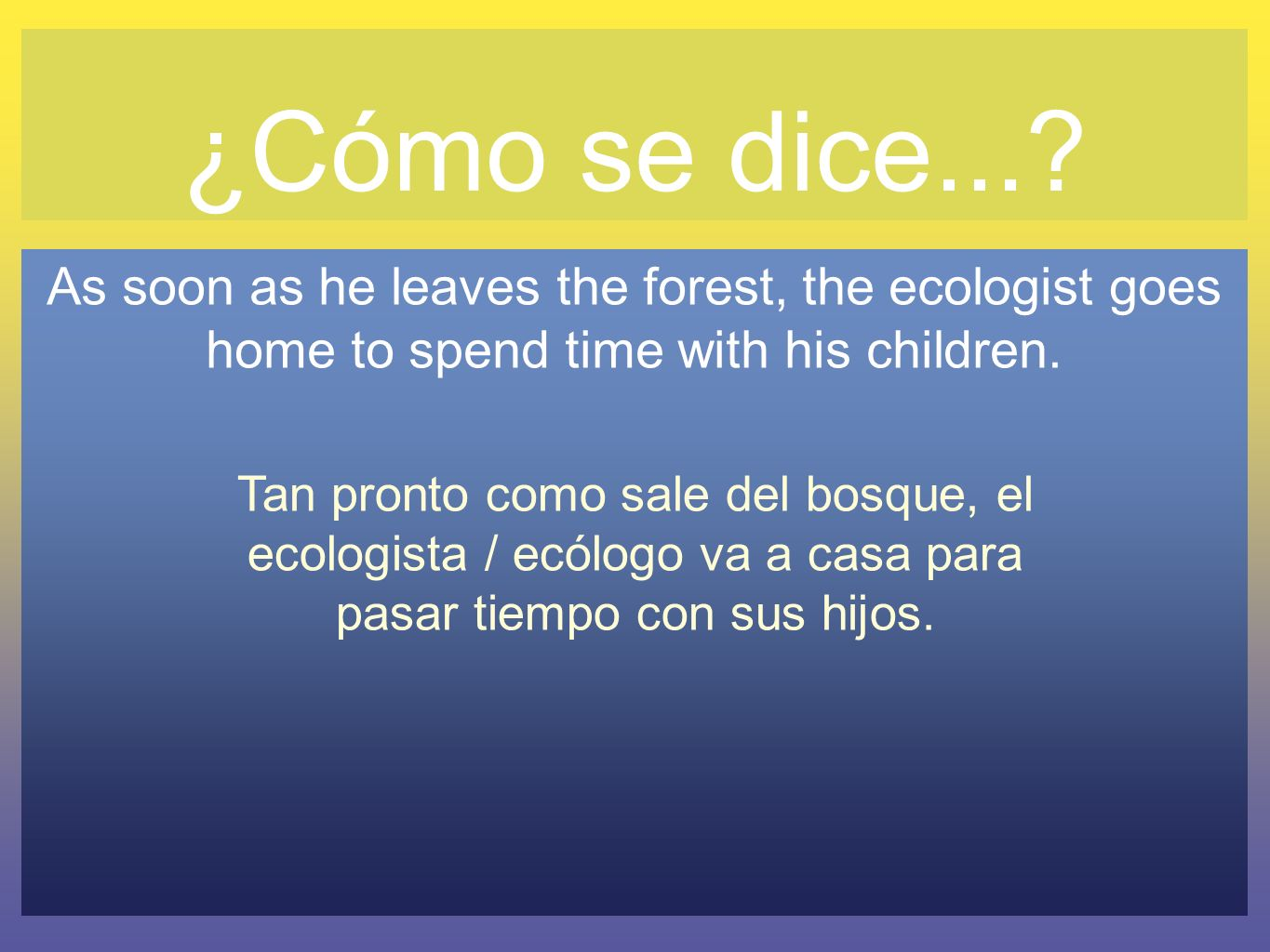 ¿Cómo se dice... As soon as he leaves the forest, the ecologist goes home to spend time with his children.