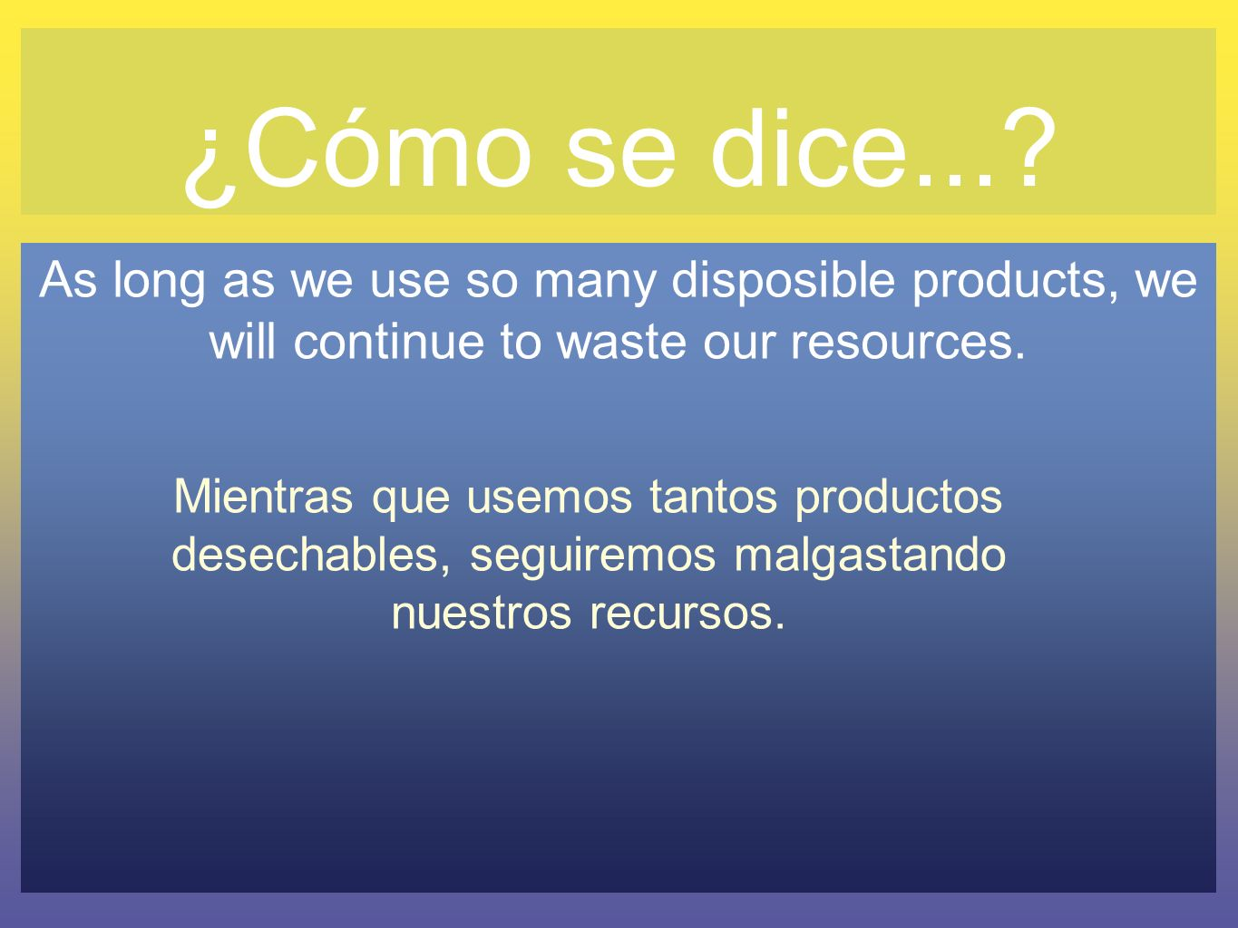 ¿Cómo se dice... As long as we use so many disposible products, we will continue to waste our resources.