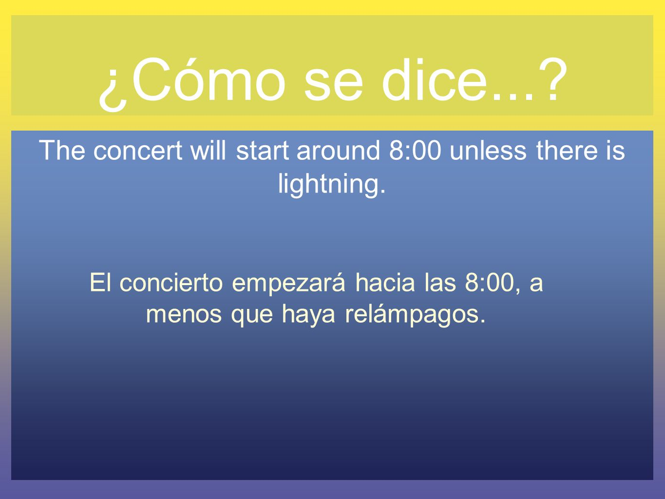 ¿Cómo se dice.... The concert will start around 8:00 unless there is lightning.