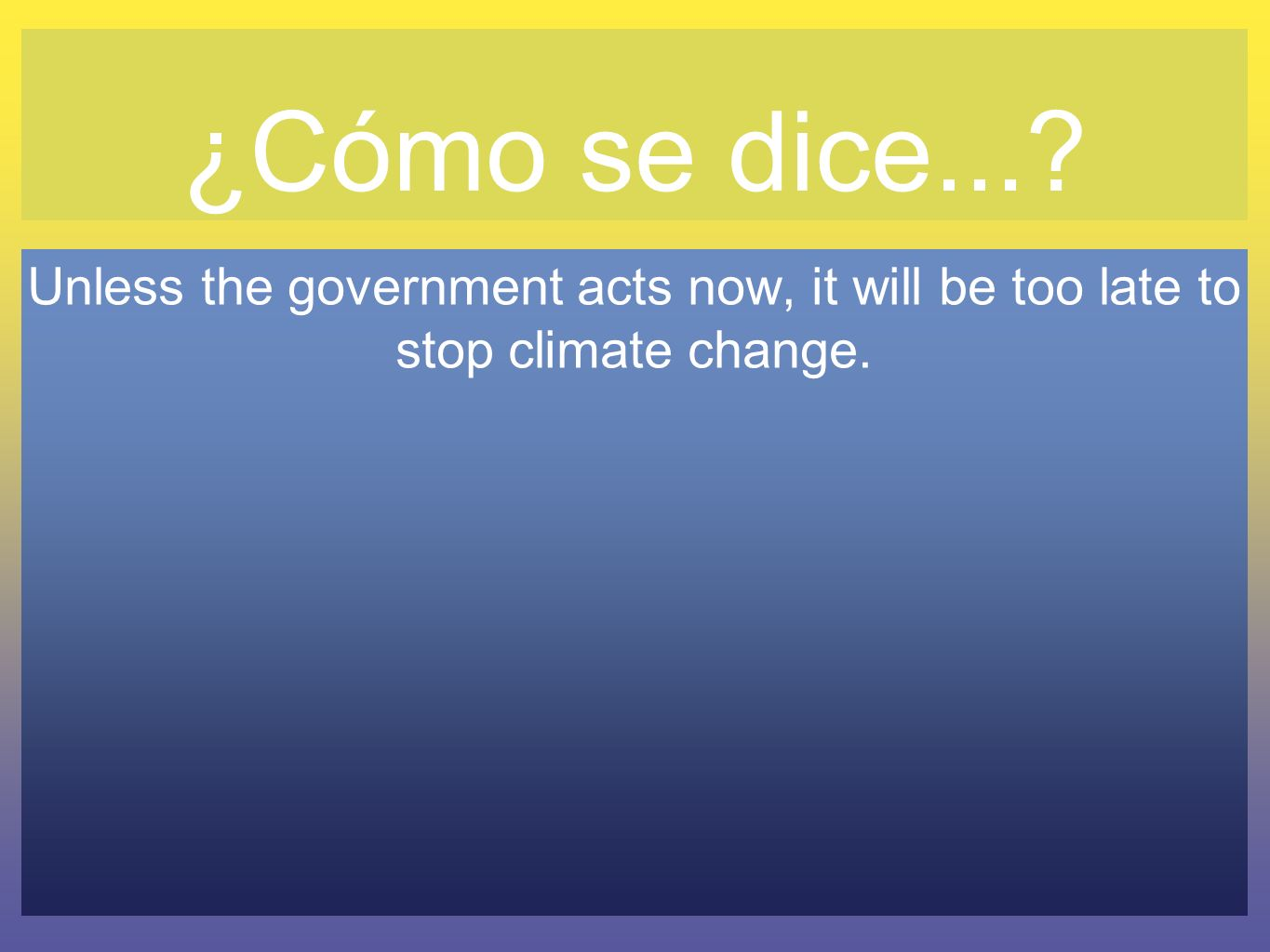 ¿Cómo se dice... Unless the government acts now, it will be too late to stop climate change.