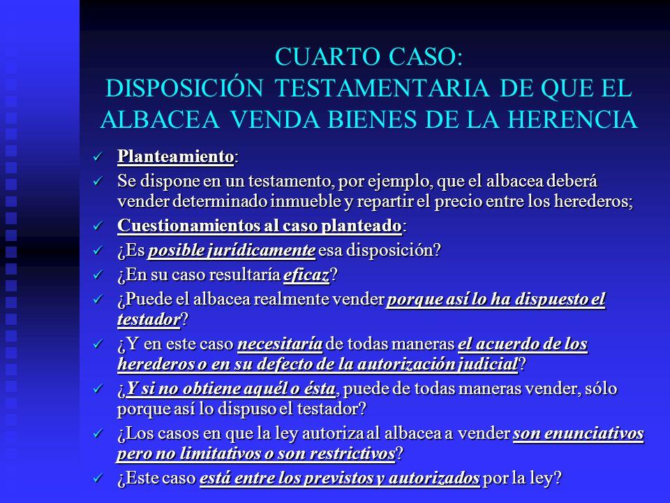 CUARTO CASO: DISPOSICIÓN TESTAMENTARIA DE QUE EL ALBACEA VENDA BIENES DE LA HERENCIA