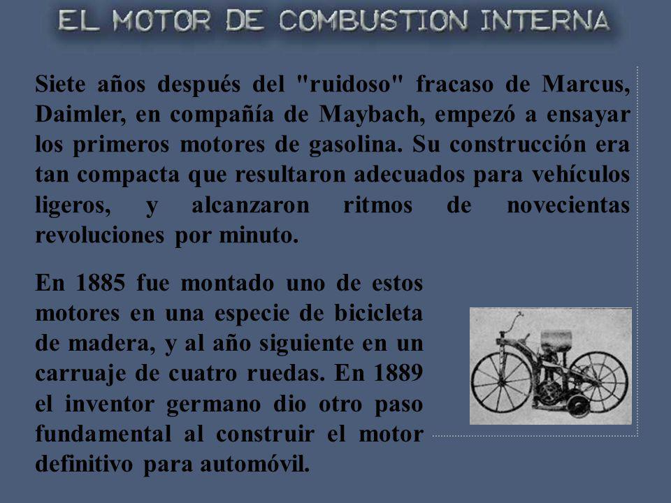 Siete años después del ruidoso fracaso de Marcus, Daimler, en compañía de Maybach, empezó a ensayar los primeros motores de gasolina. Su construcción era tan compacta que resultaron adecuados para vehículos ligeros, y alcanzaron ritmos de novecientas revoluciones por minuto.