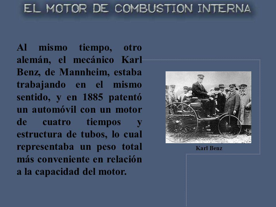 Al mismo tiempo, otro alemán, el mecánico Karl Benz, de Mannheim, estaba trabajando en el mismo sentido, y en 1885 patentó un automóvil con un motor de cuatro tiempos y estructura de tubos, lo cual representaba un peso total más conveniente en relación a la capacidad del motor.