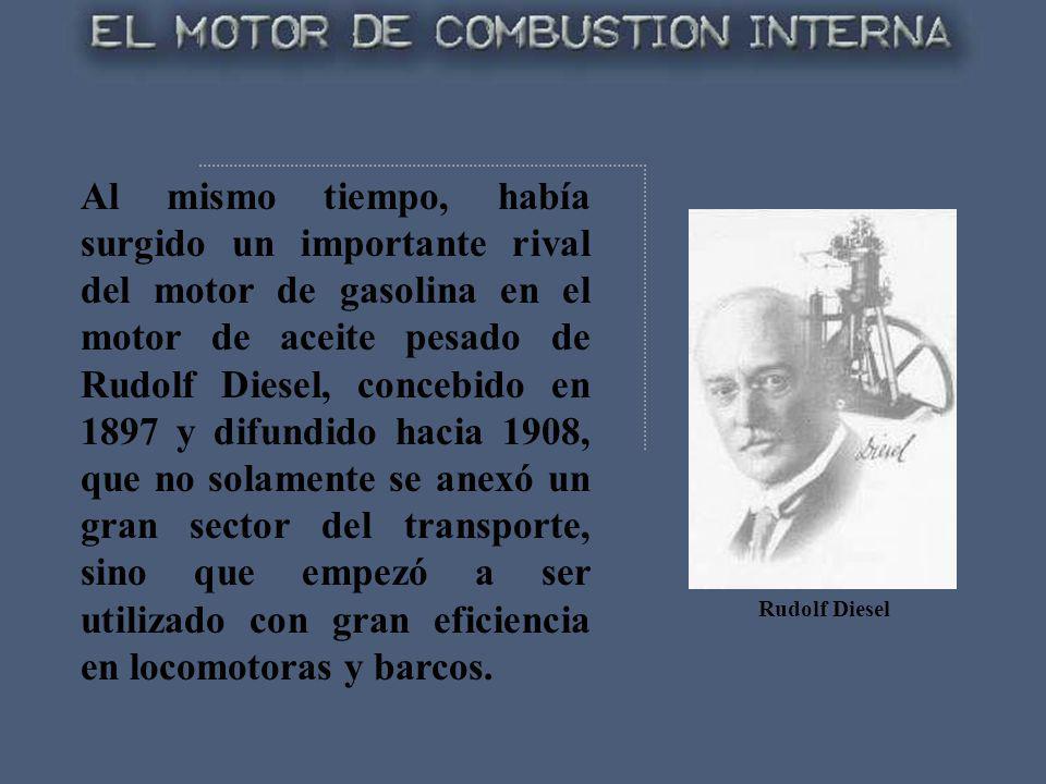 Al mismo tiempo, había surgido un importante rival del motor de gasolina en el motor de aceite pesado de Rudolf Diesel, concebido en 1897 y difundido hacia 1908, que no solamente se anexó un gran sector del transporte, sino que empezó a ser utilizado con gran eficiencia en locomotoras y barcos.
