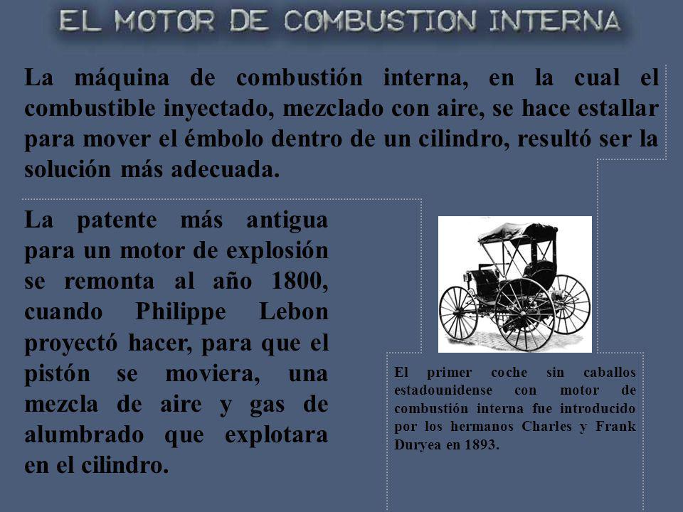 La máquina de combustión interna, en la cual el combustible inyectado, mezclado con aire, se hace estallar para mover el émbolo dentro de un cilindro, resultó ser la solución más adecuada.