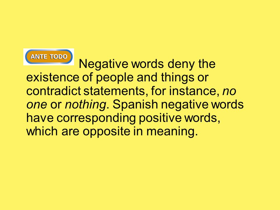 Negative words deny the existence of people and things or contradict statements, for instance, no one or nothing.