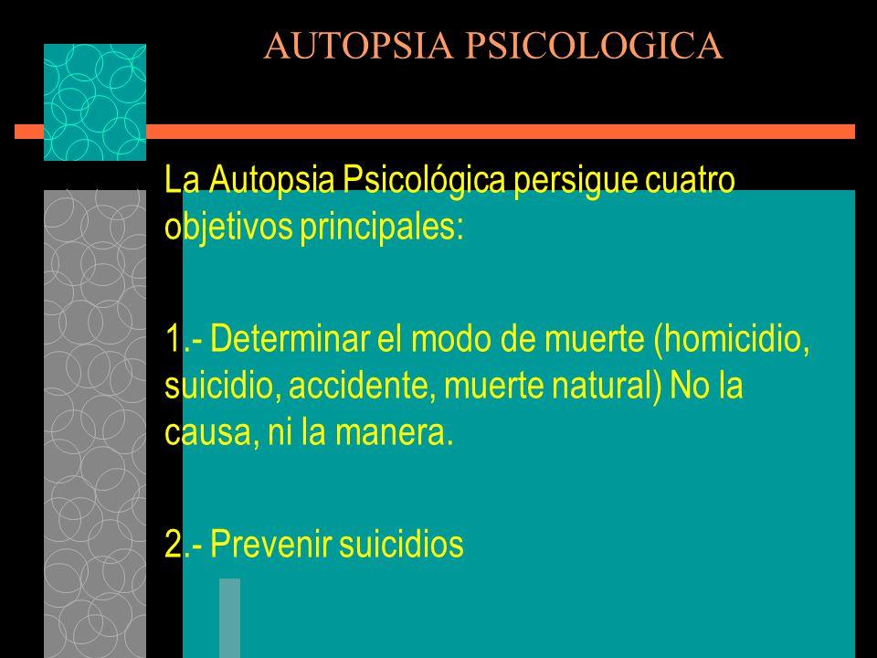AUTOPSIA PSICOLOGICA La Autopsia Psicológica persigue cuatro objetivos principales: