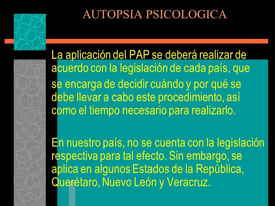 AUTOPSIA PSICOLOGICA La aplicación del PAP se deberá realizar de acuerdo con la legislación de cada país, que.