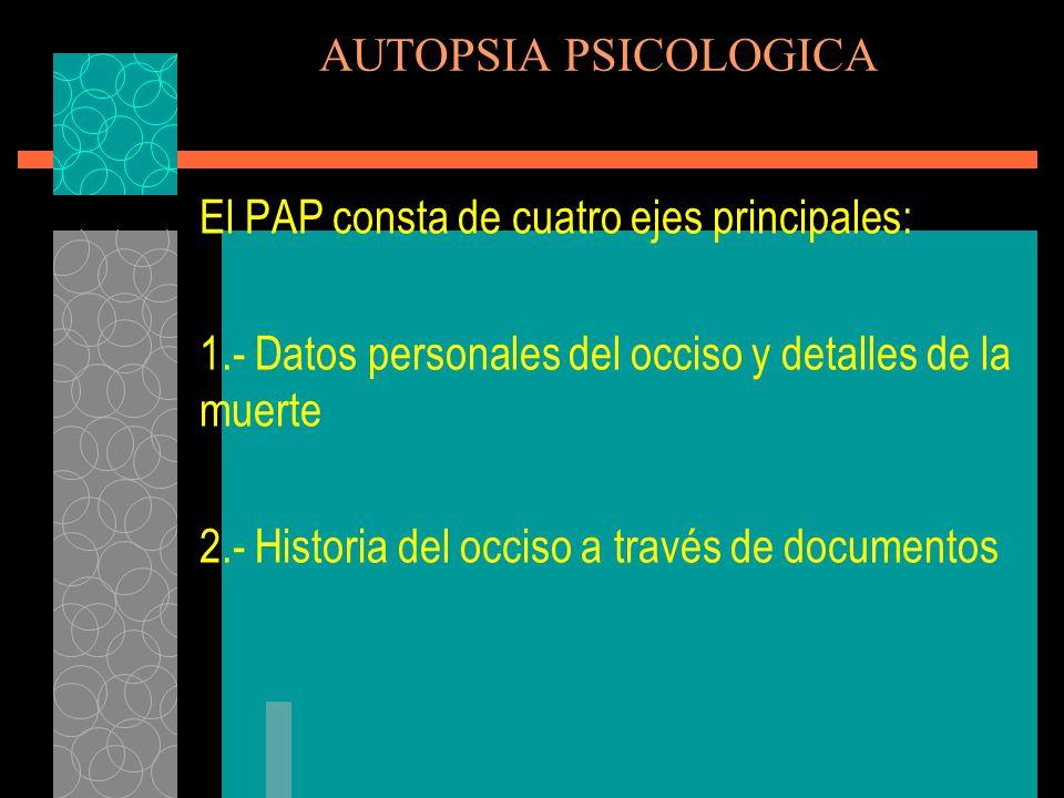 AUTOPSIA PSICOLOGICA El PAP consta de cuatro ejes principales: 1.- Datos personales del occiso y detalles de la muerte.
