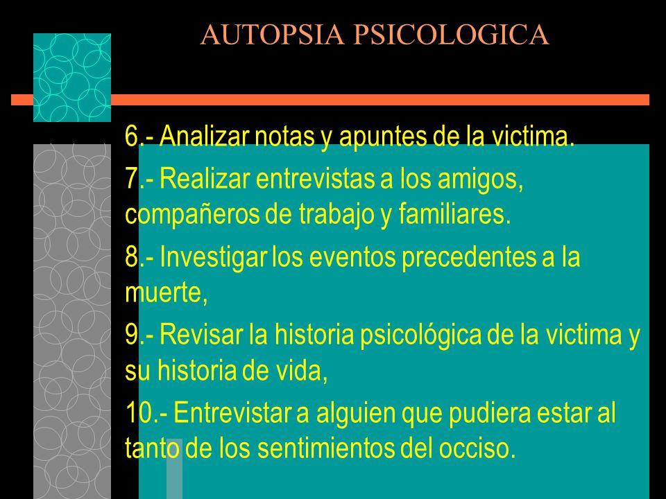 AUTOPSIA PSICOLOGICA 6.- Analizar notas y apuntes de la victima. 7.- Realizar entrevistas a los amigos, compañeros de trabajo y familiares.