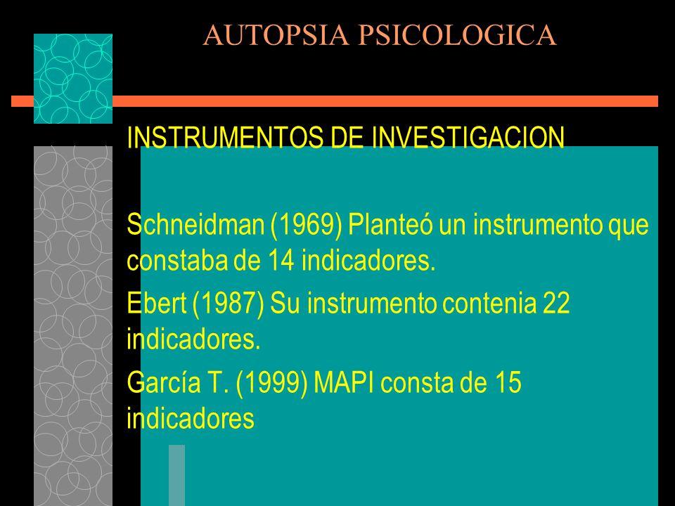 AUTOPSIA PSICOLOGICA INSTRUMENTOS DE INVESTIGACION. Schneidman (1969) Planteó un instrumento que constaba de 14 indicadores.