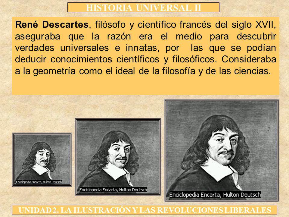 René Descartes, filósofo y científico francés del siglo XVII, aseguraba que la razón era el medio para descubrir verdades universales e innatas, por las que se podían deducir conocimientos científicos y filosóficos.