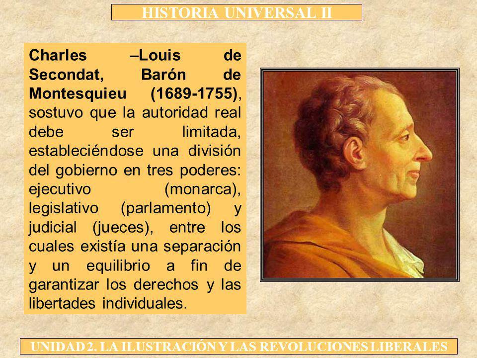 Charles –Louis de Secondat, Barón de Montesquieu (1689-1755), sostuvo que la autoridad real debe ser limitada, estableciéndose una división del gobierno en tres poderes: ejecutivo (monarca), legislativo (parlamento) y judicial (jueces), entre los cuales existía una separación y un equilibrio a fin de garantizar los derechos y las libertades individuales.
