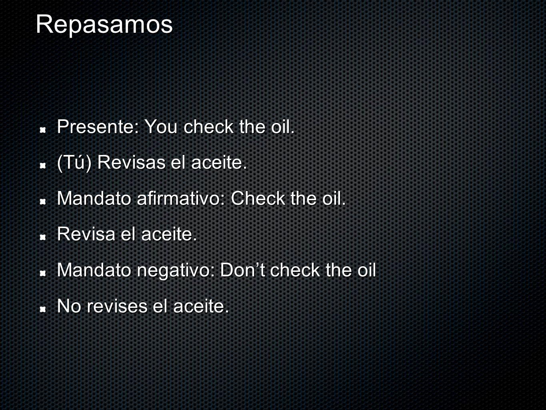 Repasamos Presente: You check the oil. (Tú) Revisas el aceite.
