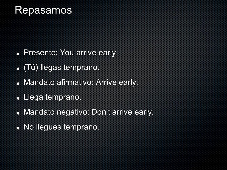 Repasamos Presente: You arrive early (Tú) llegas temprano.