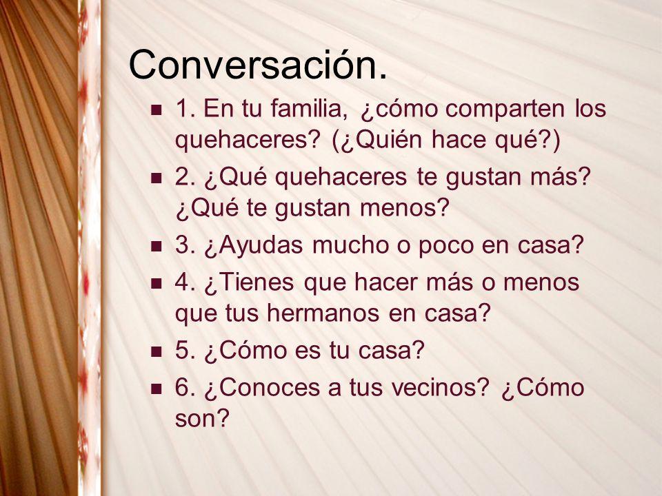 Conversación. 1. En tu familia, ¿cómo comparten los quehaceres (¿Quién hace qué ) 2. ¿Qué quehaceres te gustan más ¿Qué te gustan menos