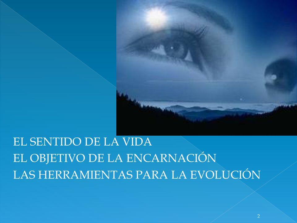 EL SENTIDO DE LA VIDA EL OBJETIVO DE LA ENCARNACIÓN LAS HERRAMIENTAS PARA LA EVOLUCIÓN