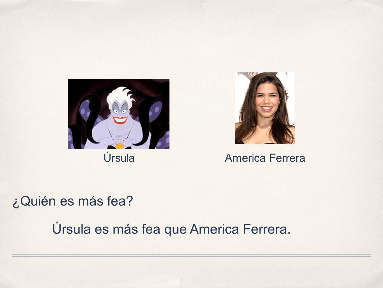 Úrsula es más fea que America Ferrera.