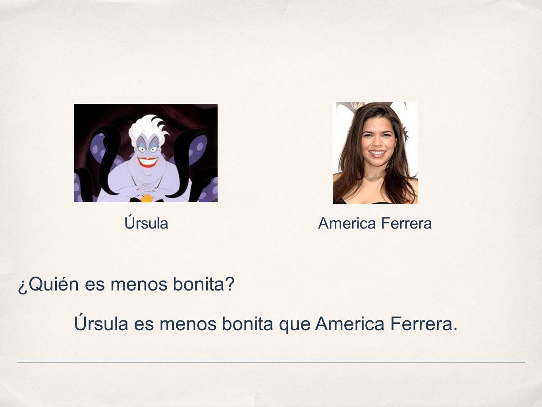 Úrsula es menos bonita que America Ferrera.