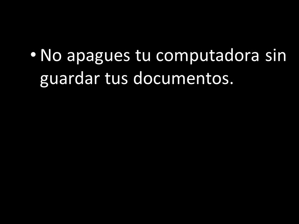 No apagues tu computadora sin guardar tus documentos.