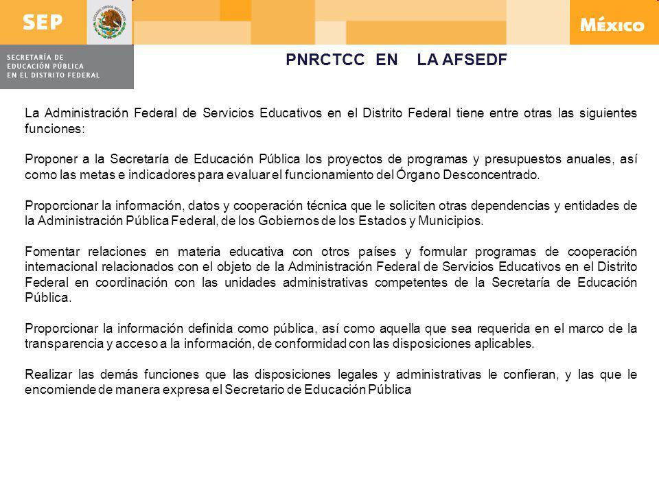 PNRCTCC EN LA AFSEDF La Administración Federal de Servicios Educativos en el Distrito Federal tiene entre otras las siguientes funciones: