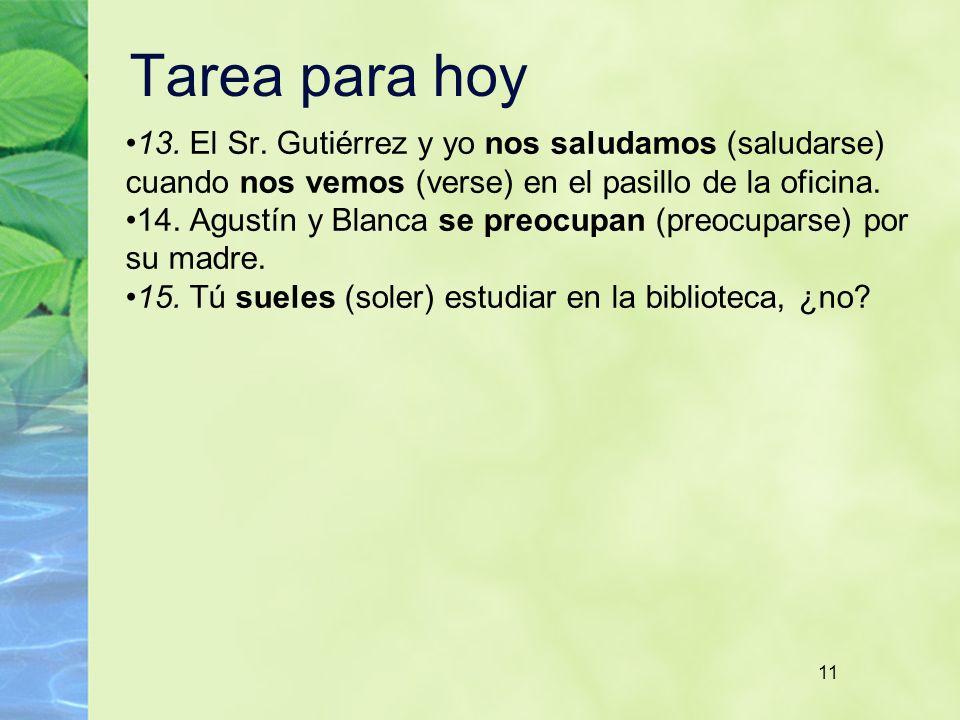 Tarea para hoy 13. El Sr. Gutiérrez y yo nos saludamos (saludarse) cuando nos vemos (verse) en el pasillo de la oficina.