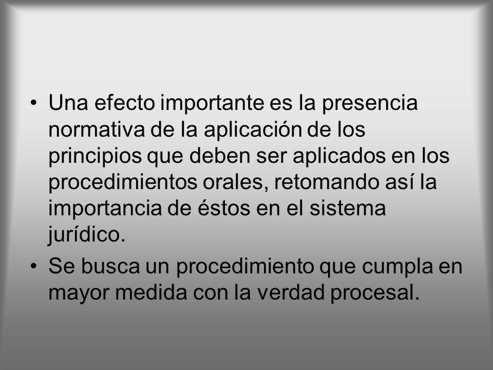 Una efecto importante es la presencia normativa de la aplicación de los principios que deben ser aplicados en los procedimientos orales, retomando así la importancia de éstos en el sistema jurídico.