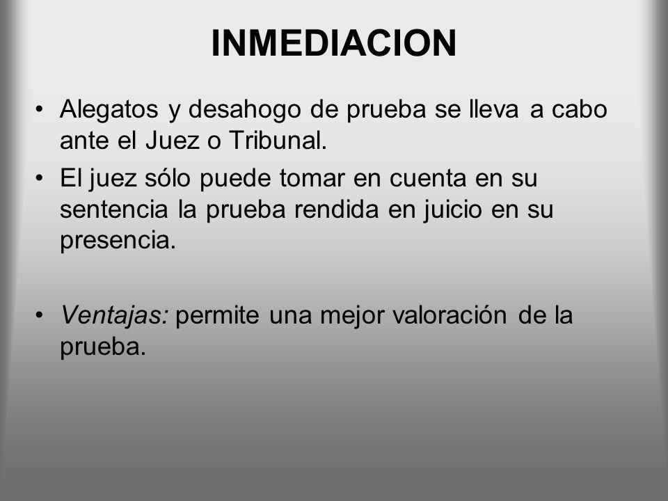 INMEDIACION Alegatos y desahogo de prueba se lleva a cabo ante el Juez o Tribunal.