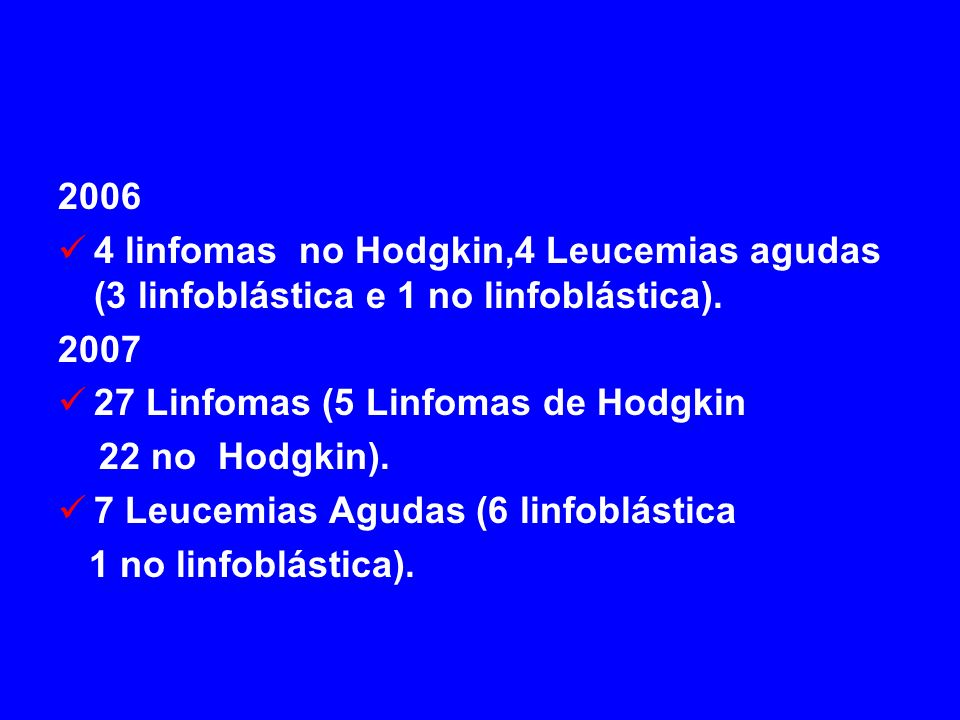 2006 4 linfomas no Hodgkin,4 Leucemias agudas (3 linfoblástica e 1 no linfoblástica). 2007. 27 Linfomas (5 Linfomas de Hodgkin.