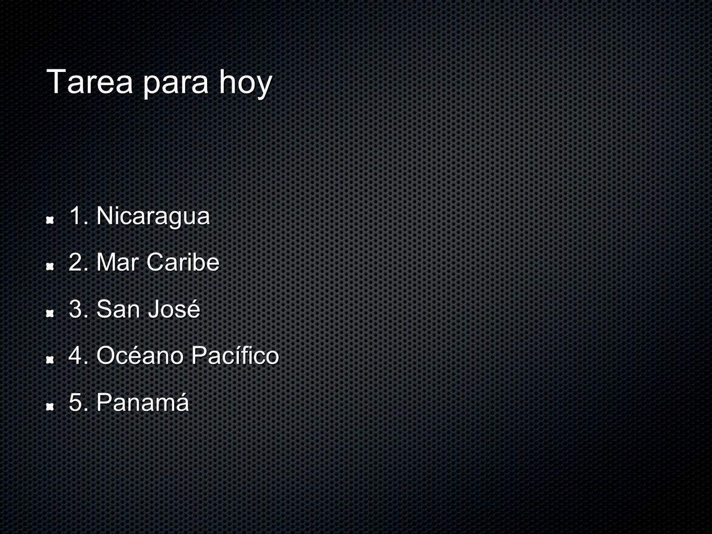 Tarea para hoy 1. Nicaragua 2. Mar Caribe 3. San José
