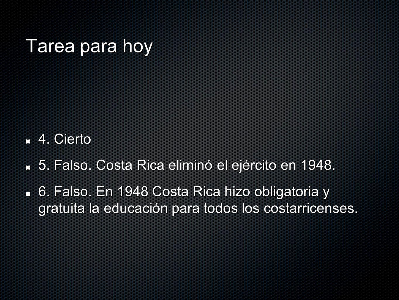 Tarea para hoy 4. Cierto. 5. Falso. Costa Rica eliminó el ejército en 1948.