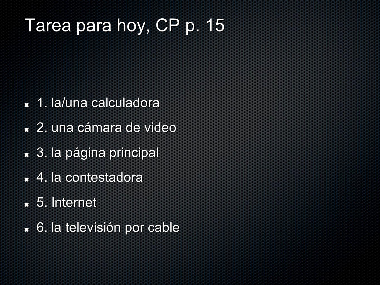 Tarea para hoy, CP p. 15 1. la/una calculadora 2. una cámara de video