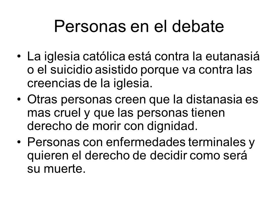 Personas en el debateLa iglesia católica está contra la eutanasiá o el suicidio asistido porque va contra las creencias de la iglesia.