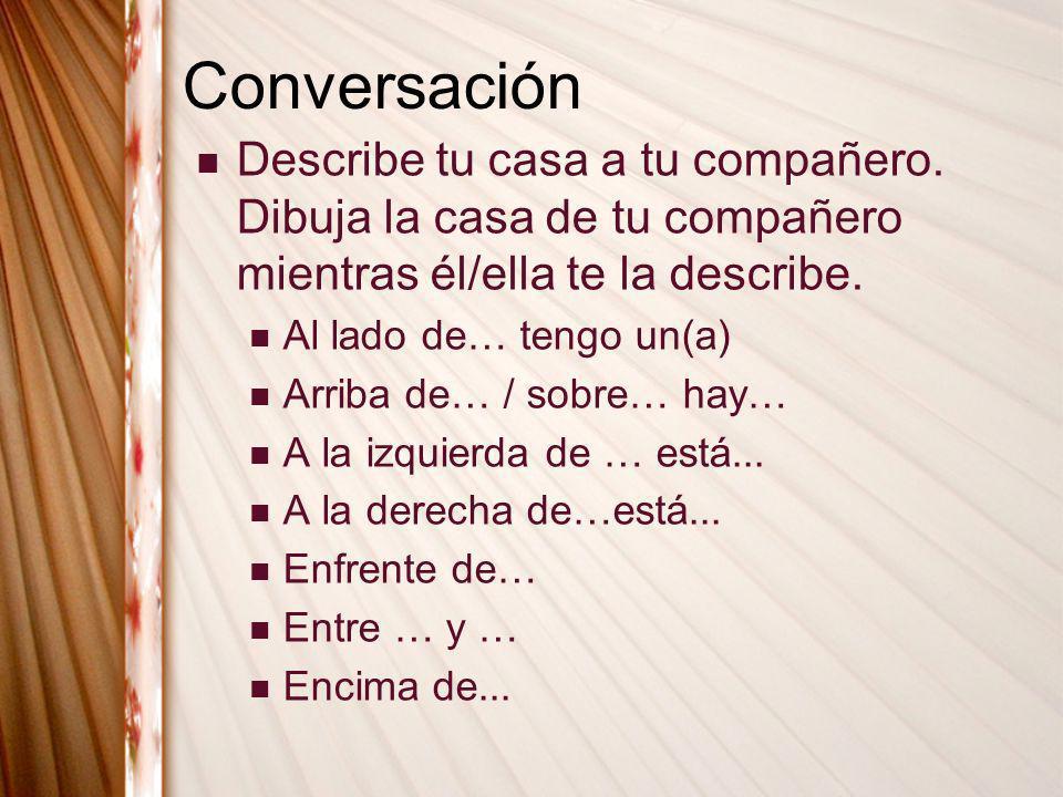 Conversación Describe tu casa a tu compañero. Dibuja la casa de tu compañero mientras él/ella te la describe.