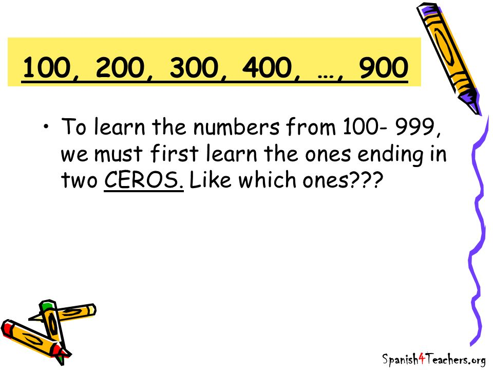 100, 200, 300, 400, …, 900 To learn the numbers from 100- 999, we must first learn the ones ending in two CEROS. Like which ones