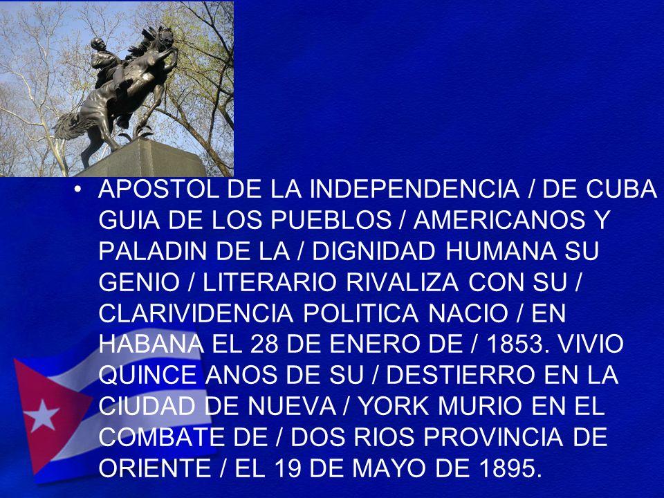 APOSTOL DE LA INDEPENDENCIA / DE CUBA GUIA DE LOS PUEBLOS / AMERICANOS Y PALADIN DE LA / DIGNIDAD HUMANA SU GENIO / LITERARIO RIVALIZA CON SU / CLARIVIDENCIA POLITICA NACIO / EN HABANA EL 28 DE ENERO DE / 1853.