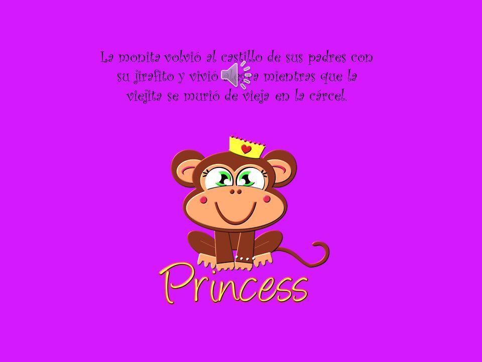 La monita volvió al castillo de sus padres con su jirafito y vivió alegra mientras que la viejita se murió de vieja en la cárcel.