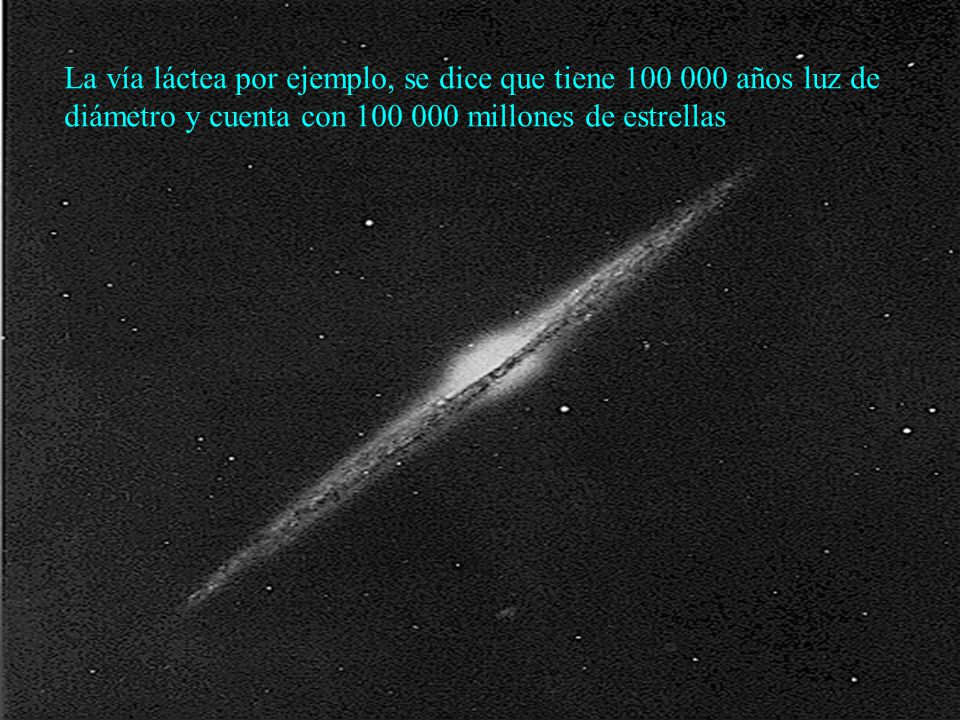 La vía láctea por ejemplo, se dice que tiene 100 000 años luz de