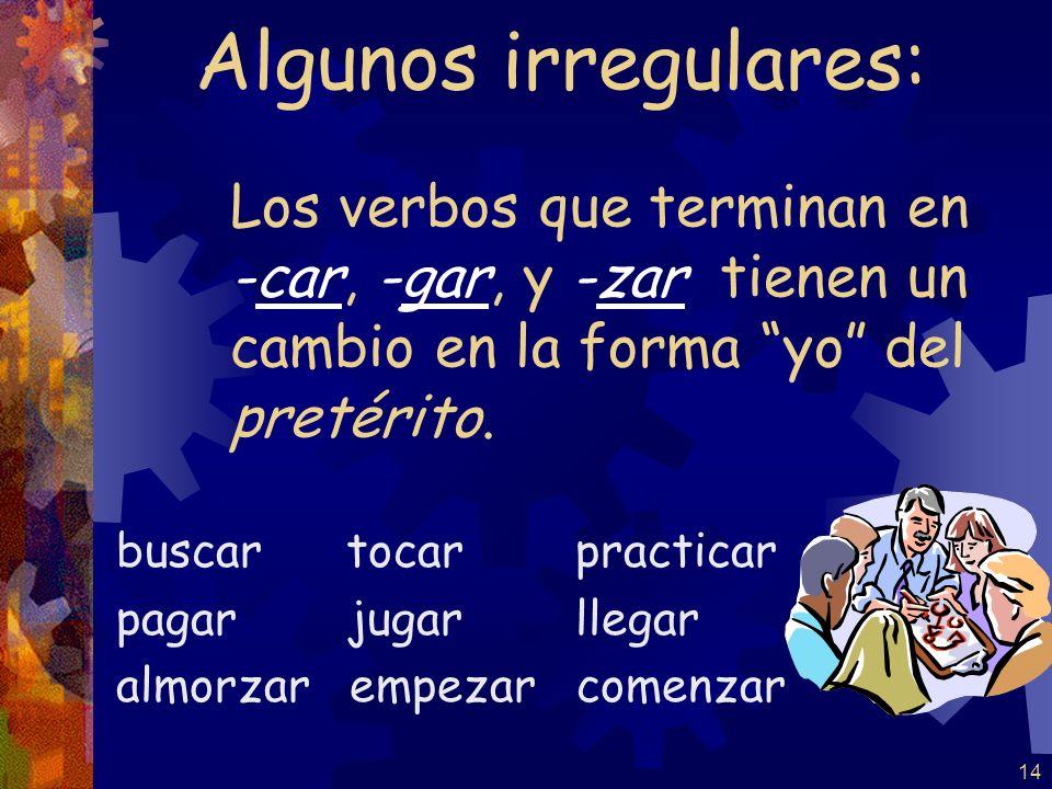 Algunos irregulares: Los verbos que terminan en -car, -gar, y -zar tienen un cambio en la forma yo del pretérito.
