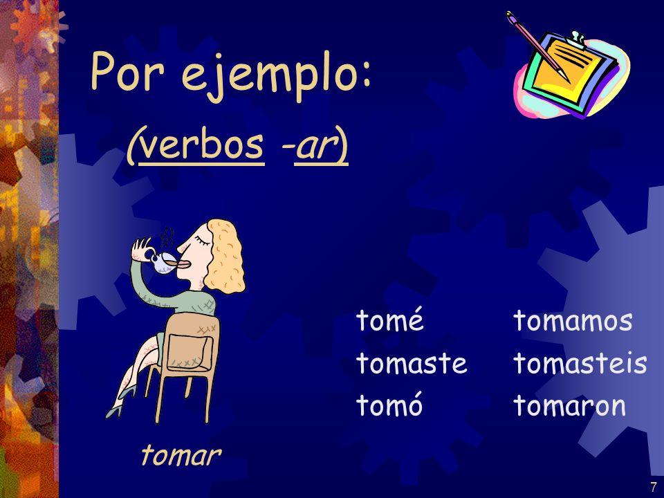 Por ejemplo: (verbos -ar) tomar tomé tomaste tomó tomamos tomasteis
