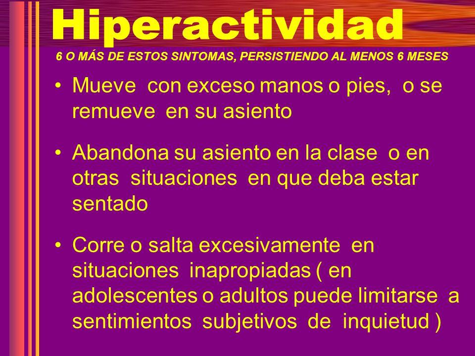 Hiperactividad 6 O MÁS DE ESTOS SINTOMAS, PERSISTIENDO AL MENOS 6 MESES. Mueve con exceso manos o pies, o se remueve en su asiento.