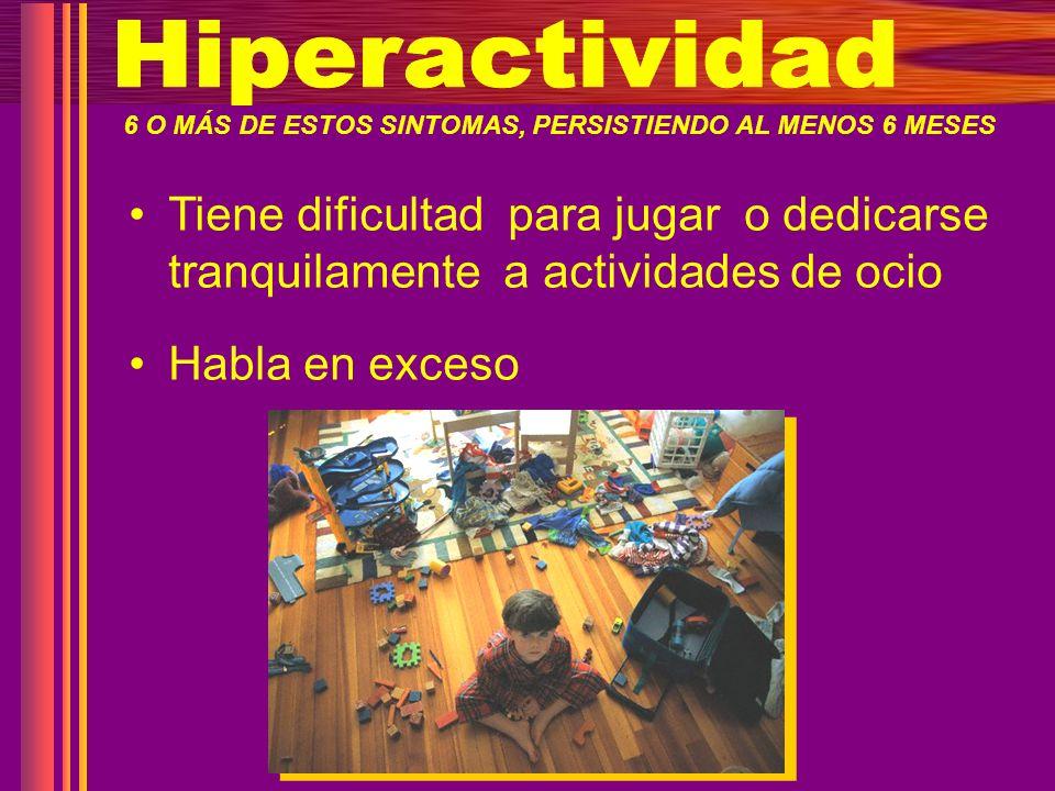 Hiperactividad 6 O MÁS DE ESTOS SINTOMAS, PERSISTIENDO AL MENOS 6 MESES.