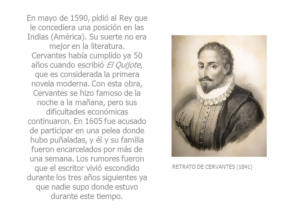 En mayo de 1590, pidió al Rey que le concediera una posición en las Indias (América). Su suerte no era mejor en la literatura. Cervantes había cumplido ya 50 años cuando escribió El Quijote, que es considerada la primera novela moderna. Con esta obra, Cervantes se hizo famoso de la noche a la mañana, pero sus dificultades económicas continuaron. En 1605 fue acusado de participar en una pelea donde hubo puñaladas, y él y su familia fueron encarcelados por más de una semana. Los rumores fueron que el escritor vivió escondido durante los tres años siguientes ya que nadie supo donde estuvo durante este tiempo.