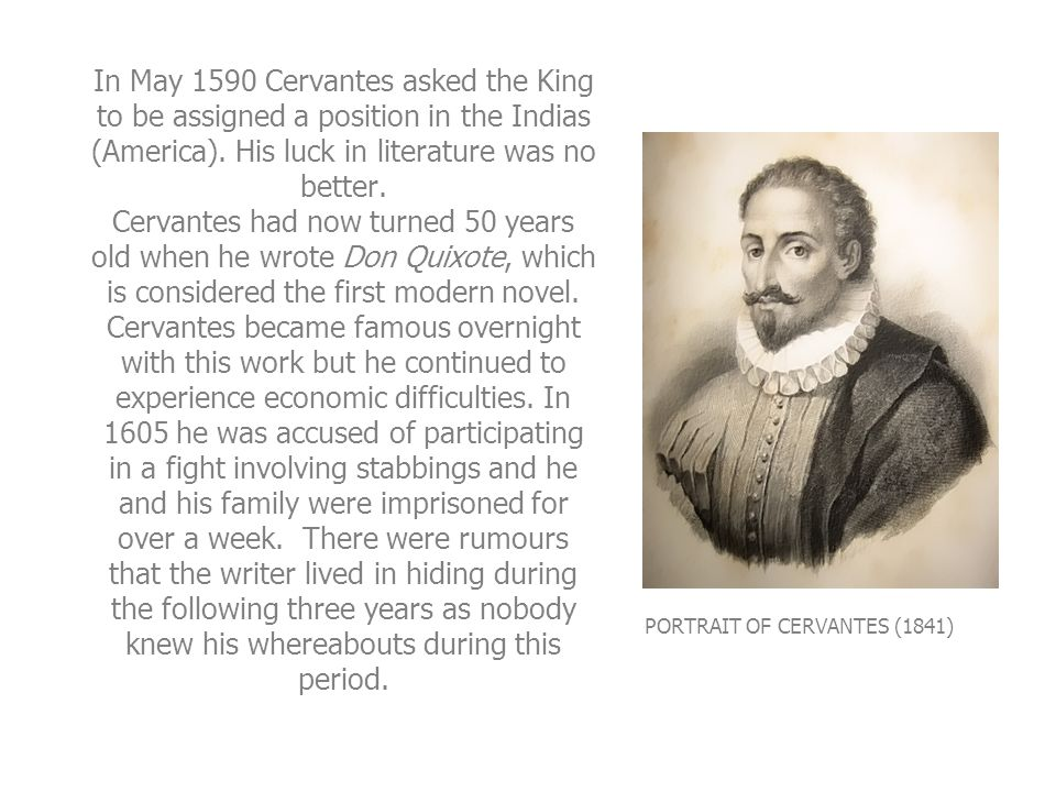 In May 1590 Cervantes asked the King to be assigned a position in the Indias (America). His luck in literature was no better. Cervantes had now turned 50 years old when he wrote Don Quixote, which is considered the first modern novel. Cervantes became famous overnight with this work but he continued to experience economic difficulties. In 1605 he was accused of participating in a fight involving stabbings and he and his family were imprisoned for over a week. There were rumours that the writer lived in hiding during the following three years as nobody knew his whereabouts during this period.