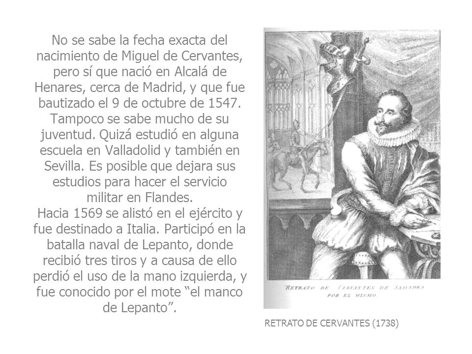 No se sabe la fecha exacta del nacimiento de Miguel de Cervantes, pero sí que nació en Alcalá de Henares, cerca de Madrid, y que fue bautizado el 9 de octubre de 1547. Tampoco se sabe mucho de su juventud. Quizá estudió en alguna escuela en Valladolid y también en Sevilla. Es posible que dejara sus estudios para hacer el servicio militar en Flandes. Hacia 1569 se alistó en el ejército y fue destinado a Italia. Participó en la batalla naval de Lepanto, donde recibió tres tiros y a causa de ello perdió el uso de la mano izquierda, y fue conocido por el mote el manco de Lepanto .