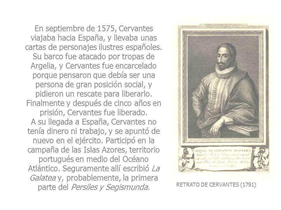 En septiembre de 1575, Cervantes viajaba hacia España, y llevaba unas cartas de personajes ilustres españoles. Su barco fue atacado por tropas de Argelia, y Cervantes fue encarcelado porque pensaron que debía ser una persona de gran posición social, y pidieron un rescate para liberarlo. Finalmente y después de cinco años en prisión, Cervantes fue liberado. A su llegada a España, Cervantes no tenía dinero ni trabajo, y se apuntó de nuevo en el ejército. Participó en la campaña de las Islas Azores, territorio portugués en medio del Océano Atlántico. Seguramente allí escribió La Galatea y, probablemente, la primera parte del Persiles y Segismunda.