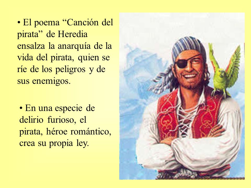 El poema Canción del pirata de Heredia ensalza la anarquía de la vida del pirata, quien se ríe de los peligros y de sus enemigos.