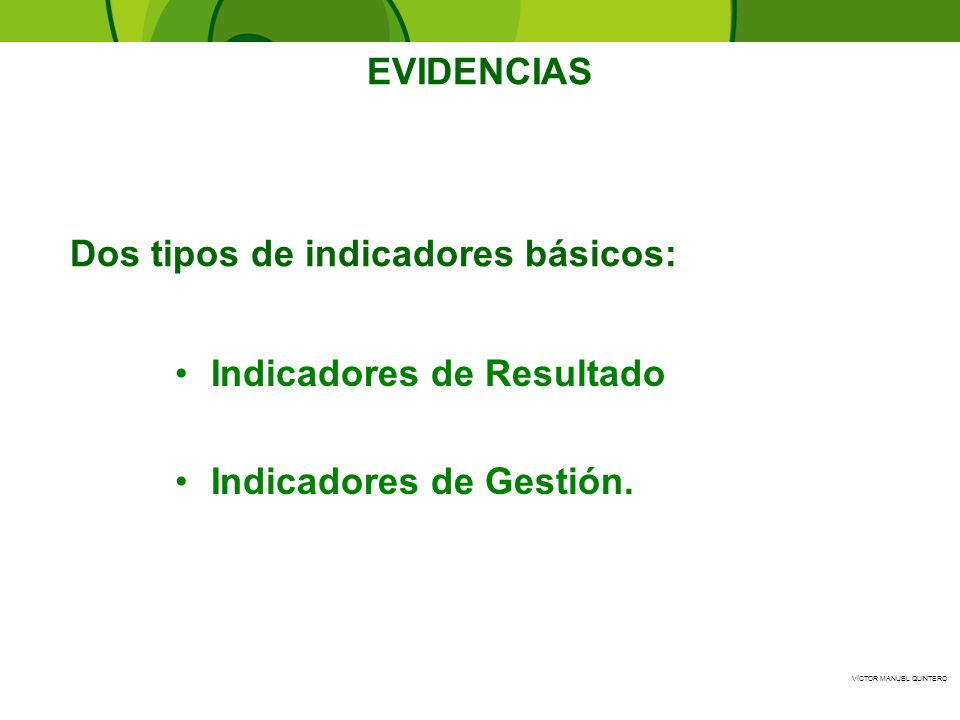 EVIDENCIAS Dos tipos de indicadores básicos: Indicadores de Resultado Indicadores de Gestión.