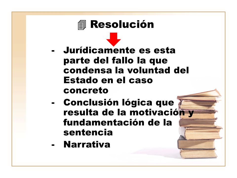  Resolución Jurídicamente es esta parte del fallo la que condensa la voluntad del Estado en el caso concreto.