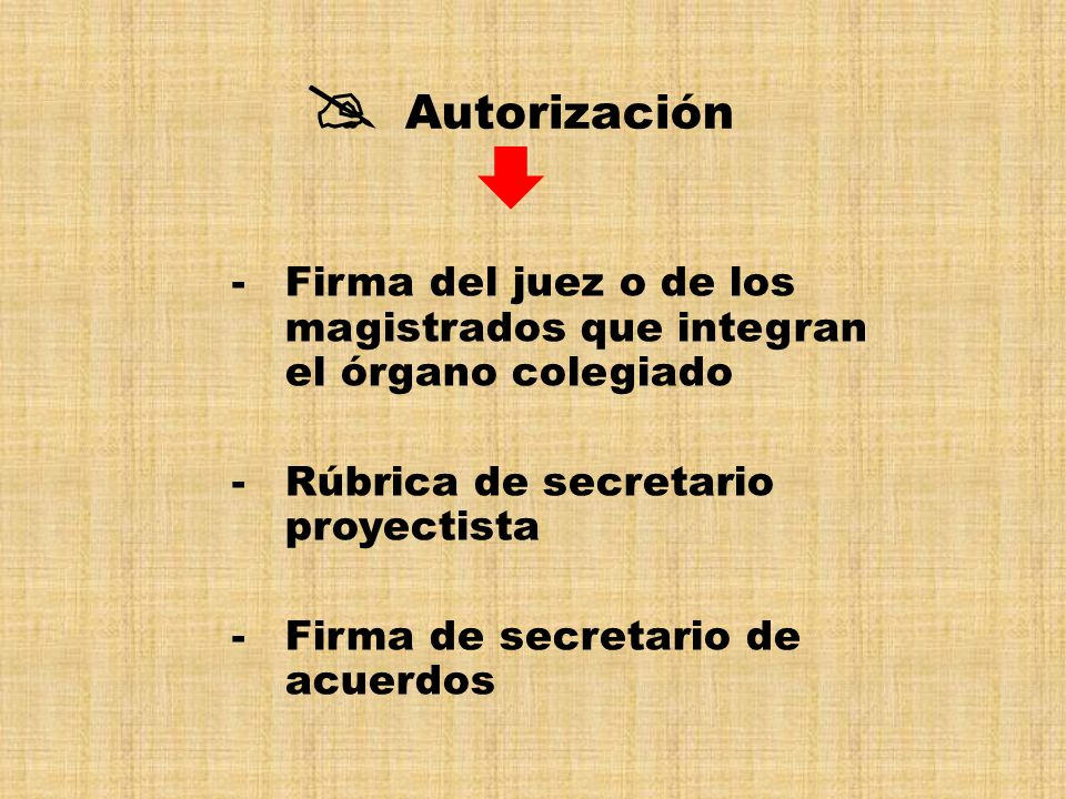  Autorización Firma del juez o de los magistrados que integran el órgano colegiado. Rúbrica de secretario proyectista.